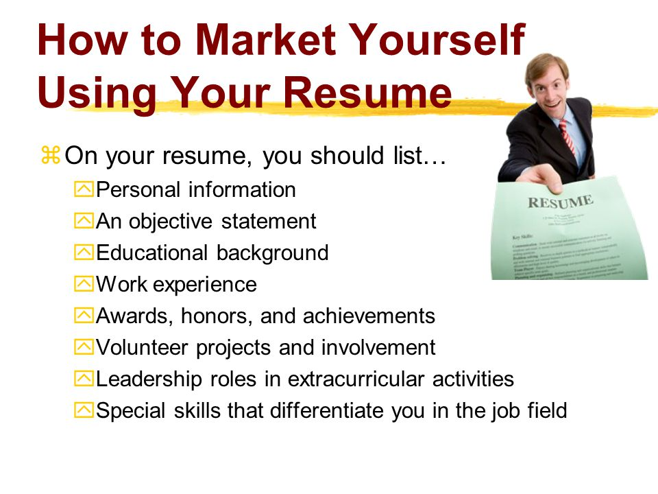 How to Market Yourself Using Your Resume  On your resume, you should list…  Personal information  An objective statement  Educational background  Work experience  Awards, honors, and achievements  Volunteer projects and involvement  Leadership roles in extracurricular activities  Special skills that differentiate you in the job field