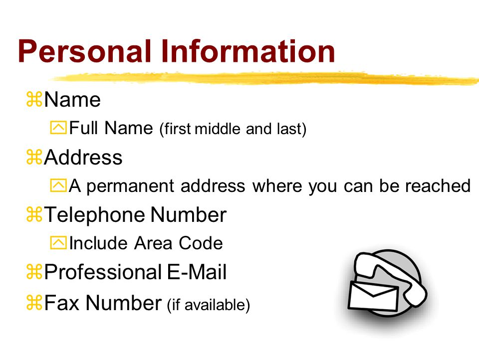 Personal Information  Name  Full Name (first middle and last)  Address  A permanent address where you can be reached  Telephone Number  Include Area Code  Professional E-Mail  Fax Number (if available)