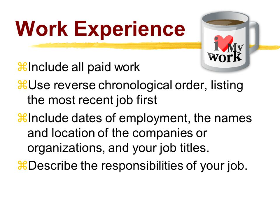 Work Experience  Include all paid work  Use reverse chronological order, listing the most recent job first  Include dates of employment, the names and location of the companies or organizations, and your job titles.