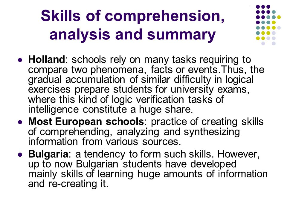 Skills of comprehension, analysis and summary Holland: schools rely on many tasks requiring to compare two phenomena, facts or events.Thus, the gradual accumulation of similar difficulty in logical exercises prepare students for university exams, where this kind of logic verification tasks of intelligence constitute a huge share.