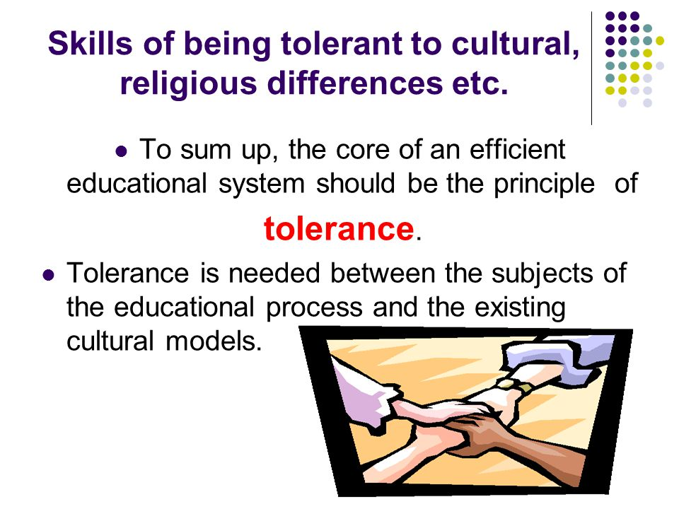 Skills of being tolerant to cultural, religious differences etc.