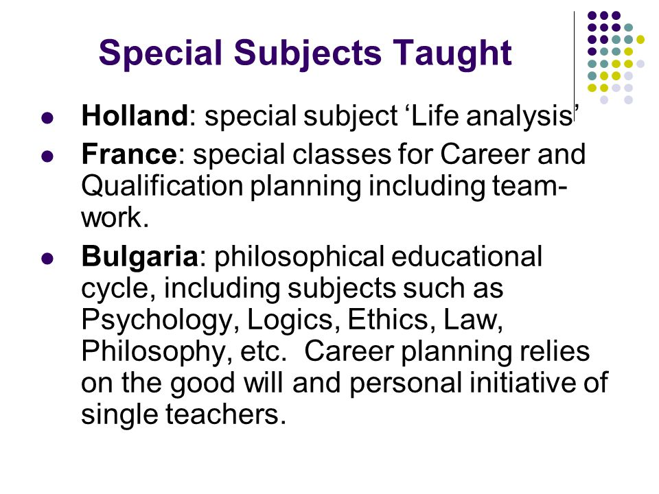 Holland: special subject 'Life analysis' France: special classes for Career and Qualification planning including team- work.