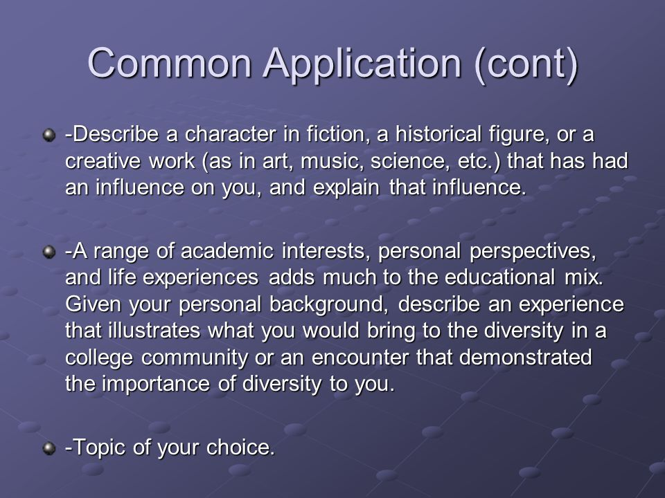 Common Application (cont) -Describe a character in fiction, a historical figure, or a creative work (as in art, music, science, etc.) that has had an influence on you, and explain that influence.