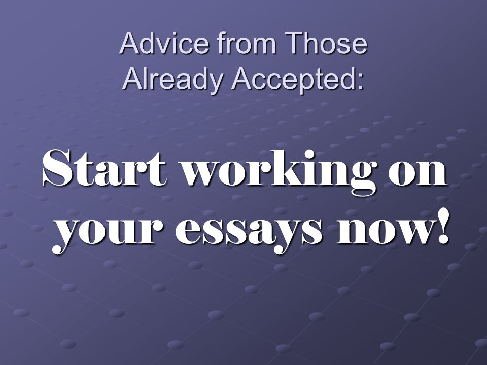 Advice from Those Already Accepted: Start working on your essays now!