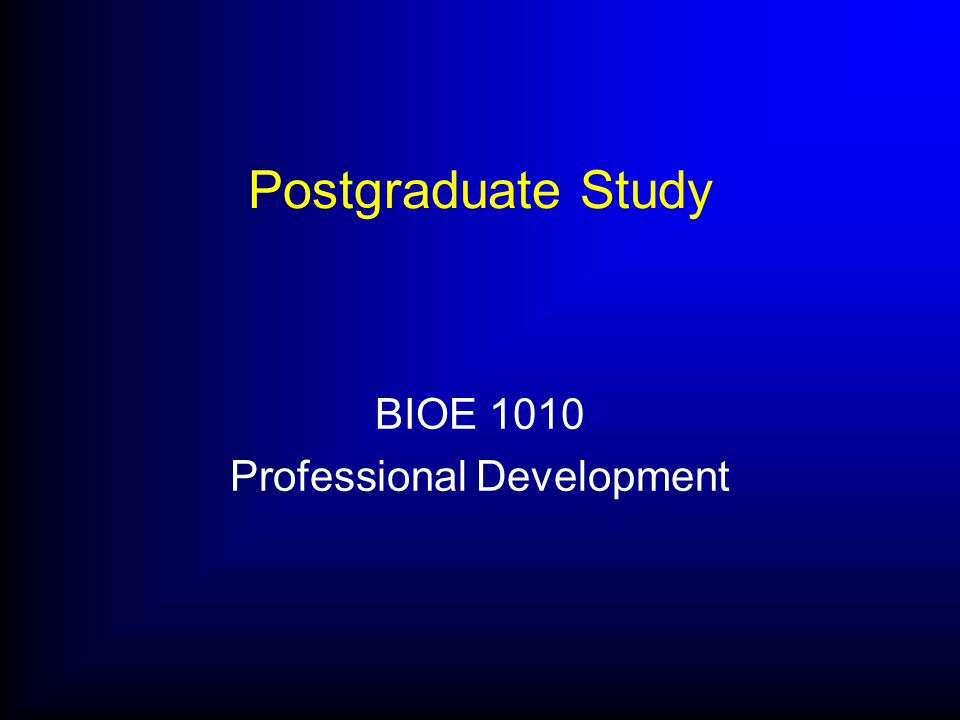 Postgraduate Study BIOE 1010 Professional Development