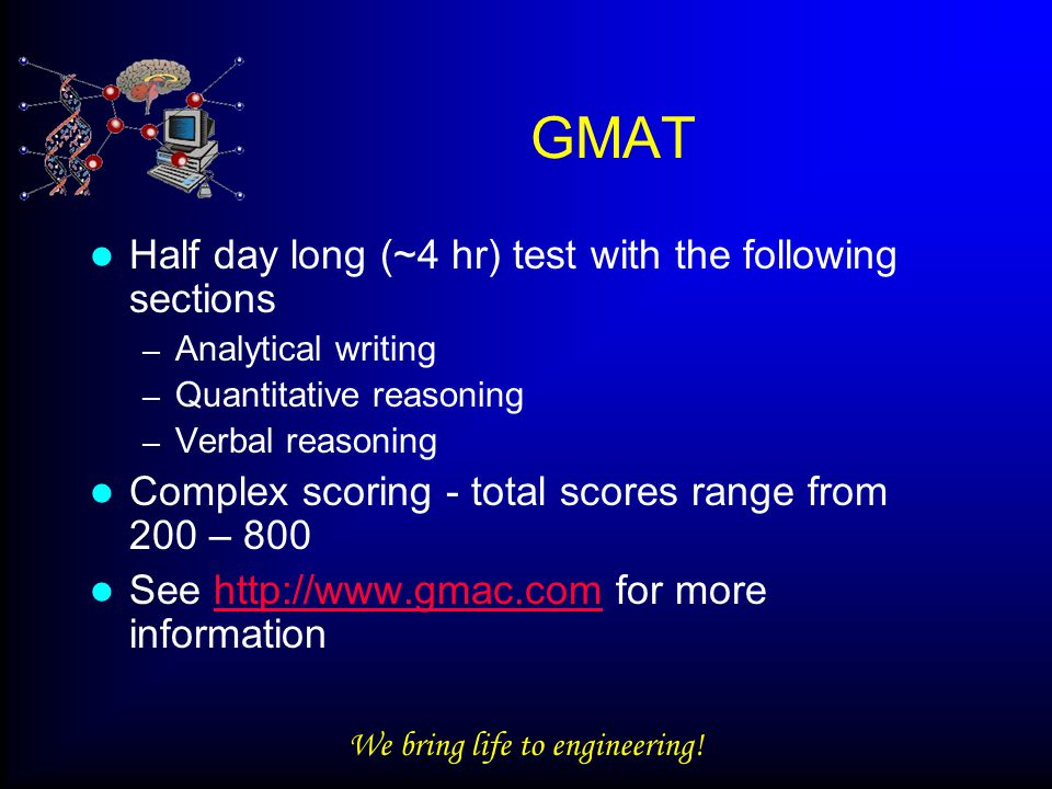 We bring life to engineering! GMAT Half day long (~4 hr) test with the following sections – Analytical writing – Quantitative reasoning – Verbal reaso