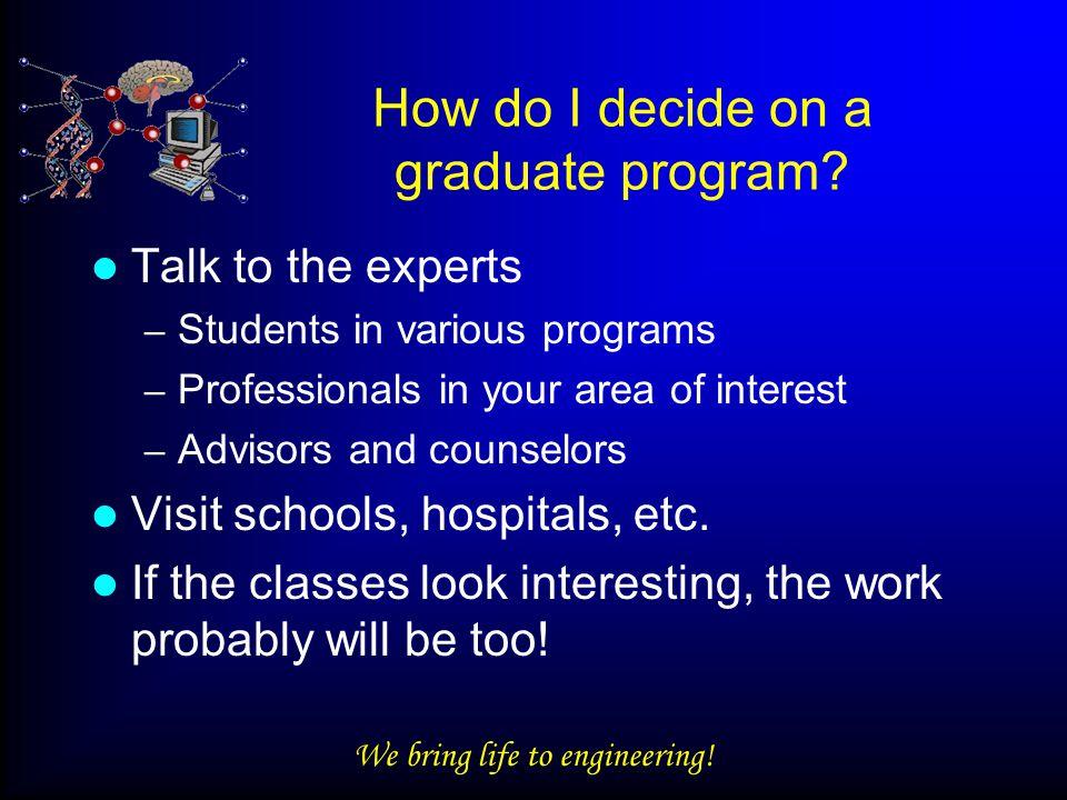 We bring life to engineering. How do I decide on a graduate program.
