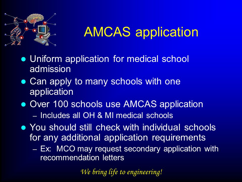 We bring life to engineering! AMCAS application Uniform application for medical school admission Can apply to many schools with one application Over 1
