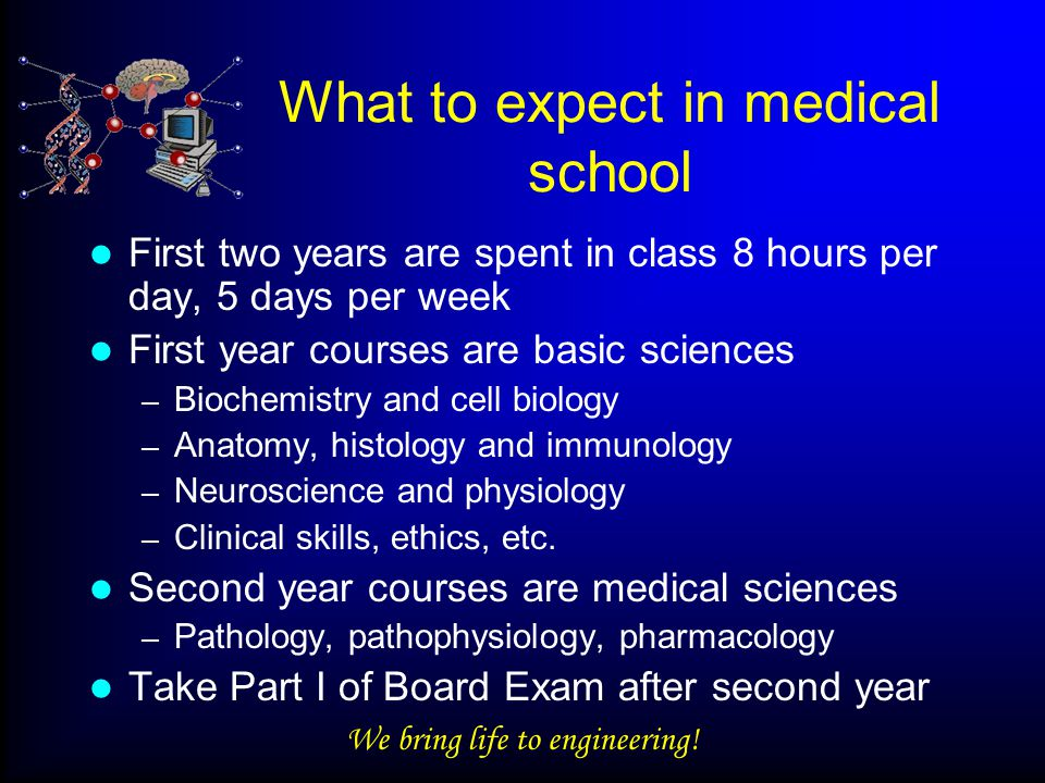 We bring life to engineering! What to expect in medical school First two years are spent in class 8 hours per day, 5 days per week First year courses