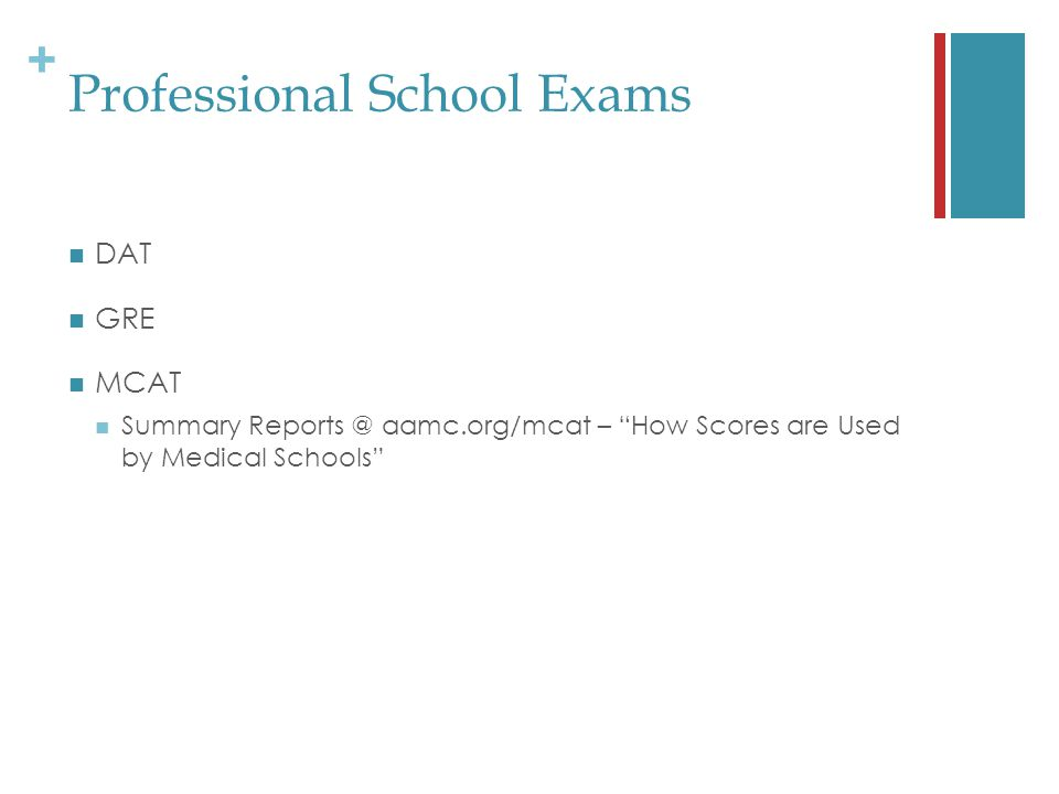 + Professional School Exams DAT GRE MCAT Summary Reports @ aamc.org/mcat – How Scores are Used by Medical Schools