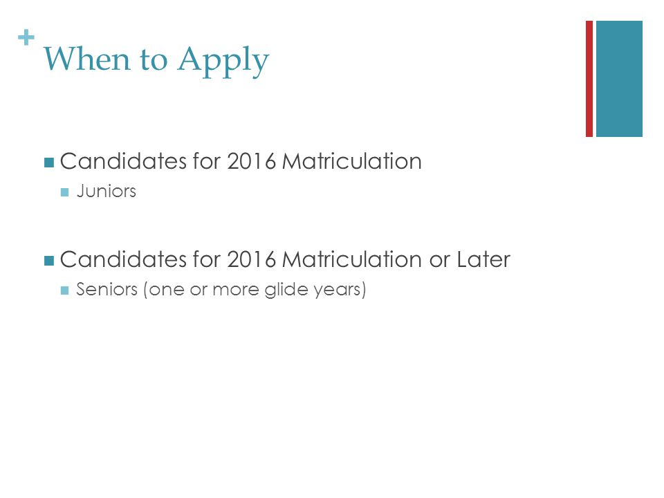 + When to Apply Candidates for 2016 Matriculation Juniors Candidates for 2016 Matriculation or Later Seniors (one or more glide years)