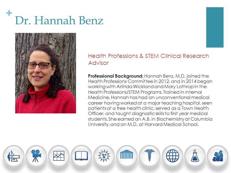 + Dr. Hannah Benz Health Professions & STEM Clinical Research Advisor Professional Background: Hannah Benz, M.D. joined the Health Professions Committ