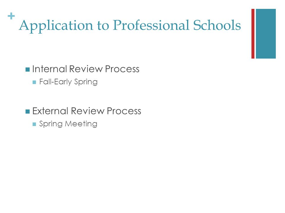 + Application to Professional Schools Internal Review Process Fall-Early Spring External Review Process Spring Meeting