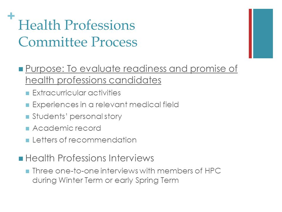+ Health Professions Committee Process Purpose: To evaluate readiness and promise of health professions candidates Extracurricular activities Experiences in a relevant medical field Students' personal story Academic record Letters of recommendation Health Professions Interviews Three one-to-one interviews with members of HPC during Winter Term or early Spring Term