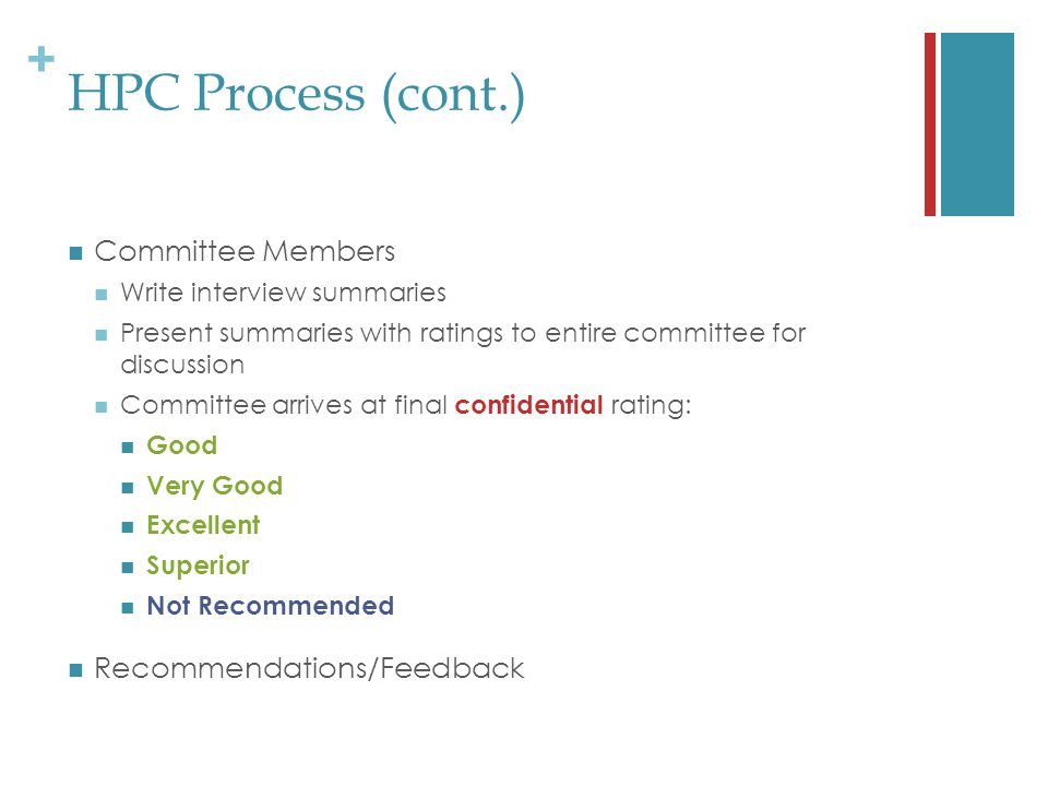 + HPC Process (cont.) Committee Members Write interview summaries Present summaries with ratings to entire committee for discussion Committee arrives at final confidential rating: Good Very Good Excellent Superior Not Recommended Recommendations/Feedback