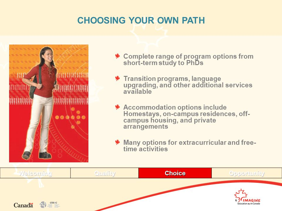 CHOOSING YOUR OWN PATH Complete range of program options from short-term study to PhDs Transition programs, language upgrading, and other additional services available Accommodation options include Homestays, on-campus residences, off- campus housing, and private arrangements Many options for extracurricular and free- time activities WelcomingQualityChoiceOpportunityChoice