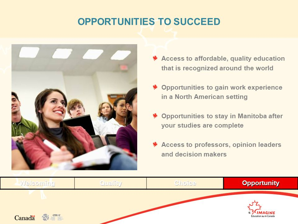 OPPORTUNITIES TO SUCCEED WelcomingQualityChoiceOpportunityOpportunity Access to affordable, quality education that is recognized around the world Opportunities to gain work experience in a North American setting Opportunities to stay in Manitoba after your studies are complete Access to professors, opinion leaders and decision makers