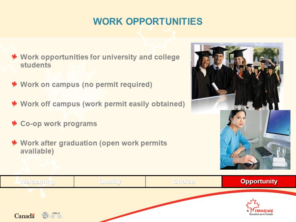 WORK OPPORTUNITIES Work opportunities for university and college students Work on campus (no permit required) Work off campus (work permit easily obtained) Co-op work programs Work after graduation (open work permits available) WelcomingQualityChoiceOpportunityOpportunity