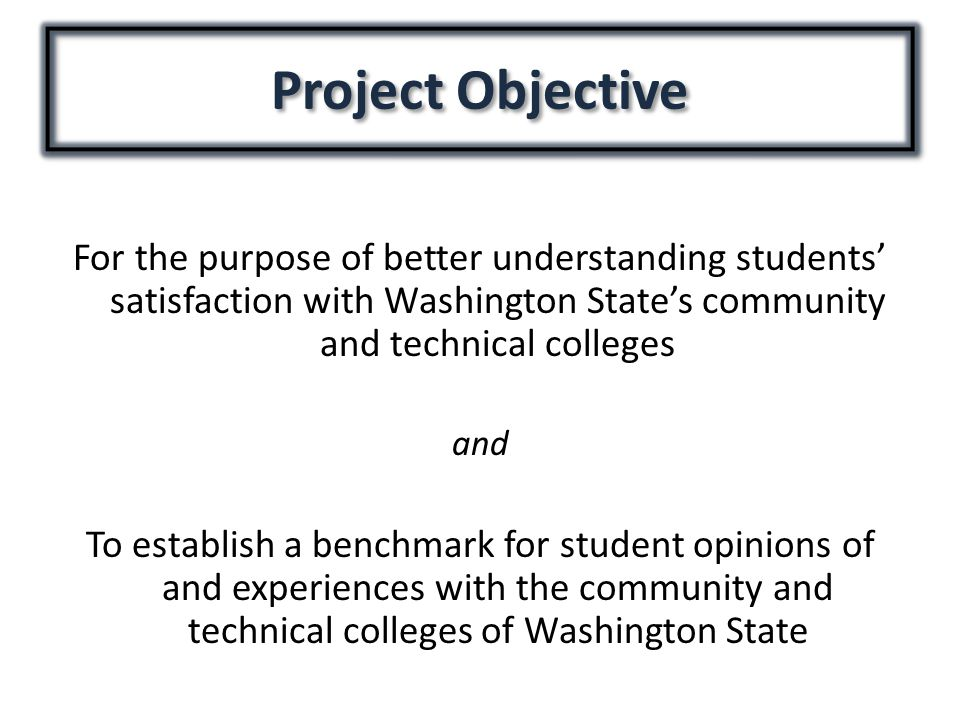 Project Objective For the purpose of better understanding students' satisfaction with Washington State's community and technical colleges and To estab