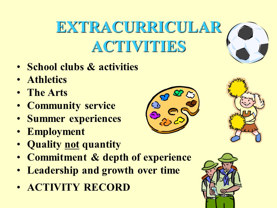 EXTRACURRICULAR ACTIVITIES School clubs & activities Athletics The Arts Community service Summer experiences Employment Quality not quantity Commitment & depth of experience Leadership and growth over time ACTIVITY RECORD