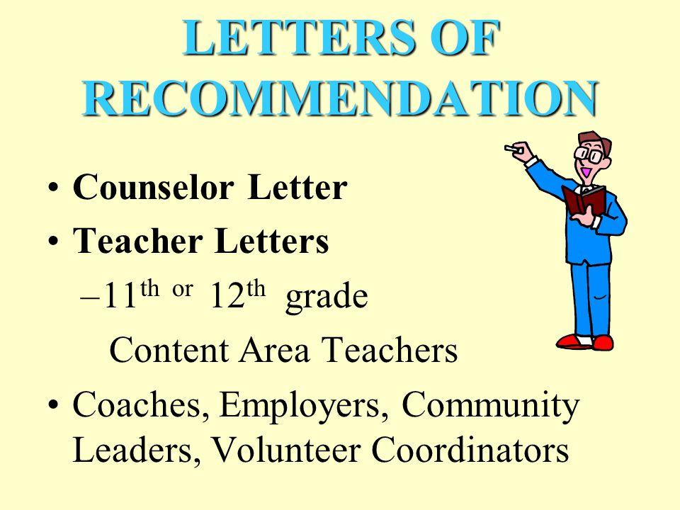 LETTERS OF RECOMMENDATION Counselor Letter Teacher Letters –11 th or 12 th grade Content Area Teachers Coaches, Employers, Community Leaders, Volunteer Coordinators