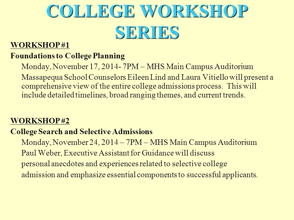 COLLEGE WORKSHOP SERIES WORKSHOP #1 Foundations to College Planning Monday, November 17, 2014- 7PM – MHS Main Campus Auditorium Massapequa School Counselors Eileen Lind and Laura Vitiello will present a comprehensive view of the entire college admissions process.