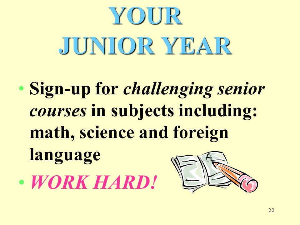22 Sign-up for challenging senior courses in subjects including: math, science and foreign language WORK HARD.