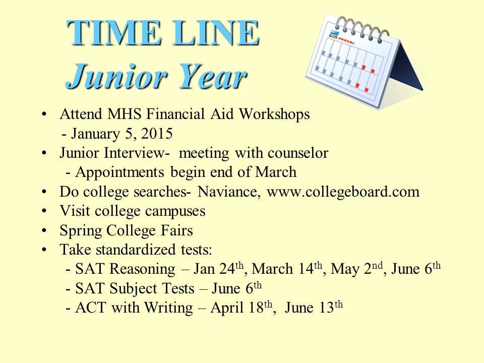 TIME LINE Junior Year Attend MHS Financial Aid Workshops - January 5, 2015 Junior Interview- meeting with counselor - Appointments begin end of March Do college searches- Naviance, www.collegeboard.com Visit college campuses Spring College Fairs Take standardized tests: - SAT Reasoning – Jan 24 th, March 14 th, May 2 nd, June 6 th - SAT Subject Tests – June 6 th - ACT with Writing – April 18 th, June 13 th
