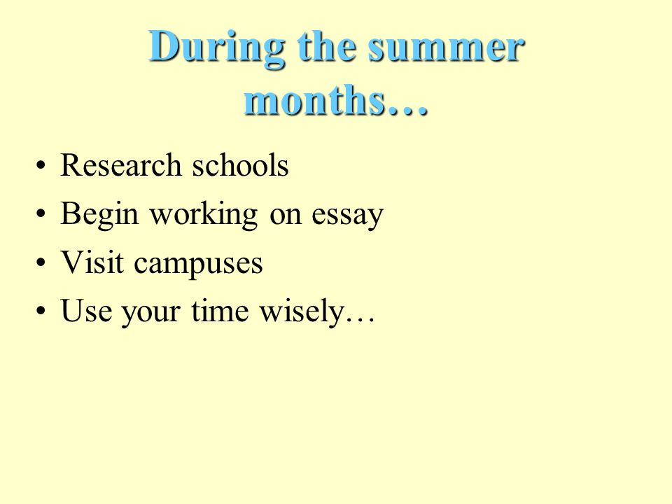 During the summer months… Research schools Begin working on essay Visit campuses Use your time wisely…
