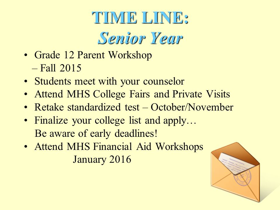 TIME LINE: Senior Year Grade 12 Parent Workshop – Fall 2015 Students meet with your counselor Attend MHS College Fairs and Private Visits Retake standardized test – October/November Finalize your college list and apply… Be aware of early deadlines.