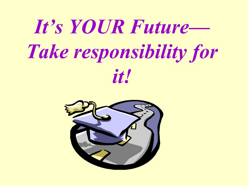 It's YOUR Future— Take responsibility for it!