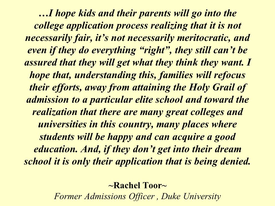 …I hope kids and their parents will go into the college application process realizing that it is not necessarily fair, it's not necessarily meritocratic, and even if they do everything right , they still can't be assured that they will get what they think they want.