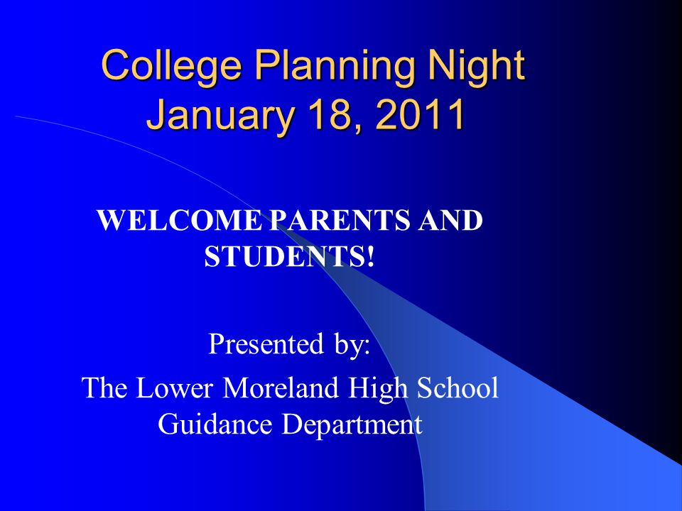 College Planning Night January 18, 2011 College Planning Night January 18, 2011 WELCOME PARENTS AND STUDENTS! Presented by: The Lower Moreland High Sc
