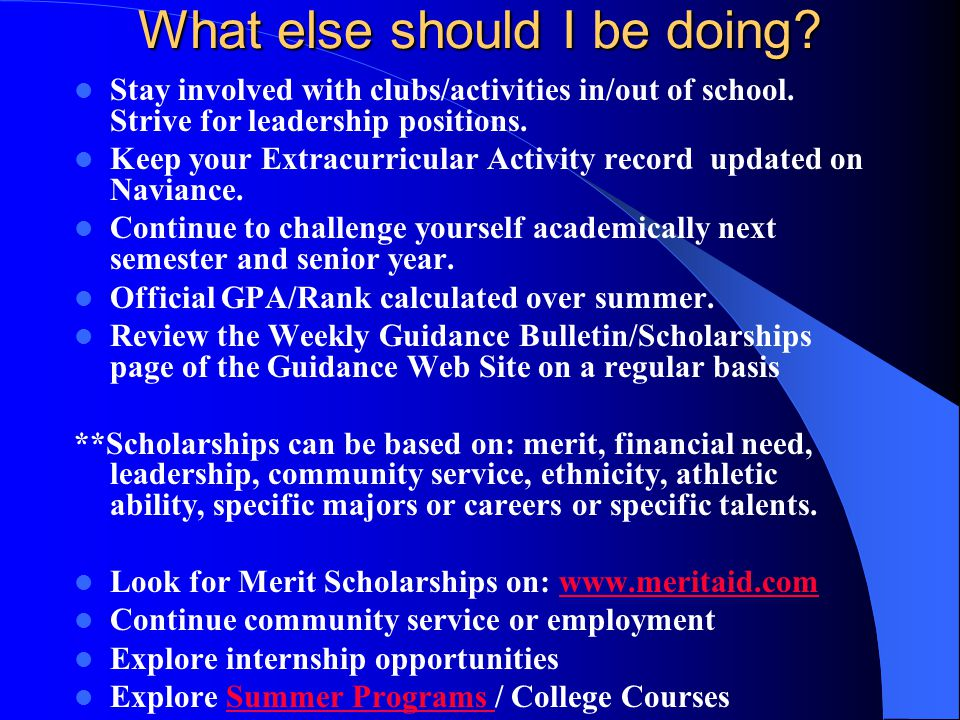 What else should I be doing? Stay involved with clubs/activities in/out of school. Strive for leadership positions. Keep your Extracurricular Activity