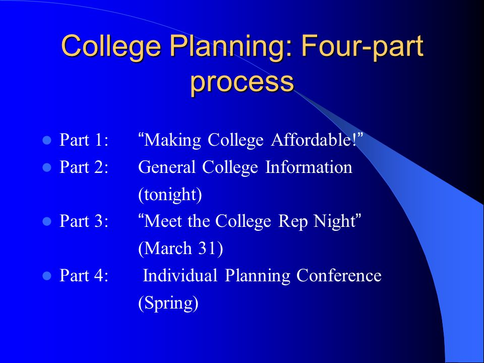 """College Planning: Four-part process Part 1: """" Making College Affordable! """" Part 2: General College Information (tonight) Part 3: """" Meet the College Re"""