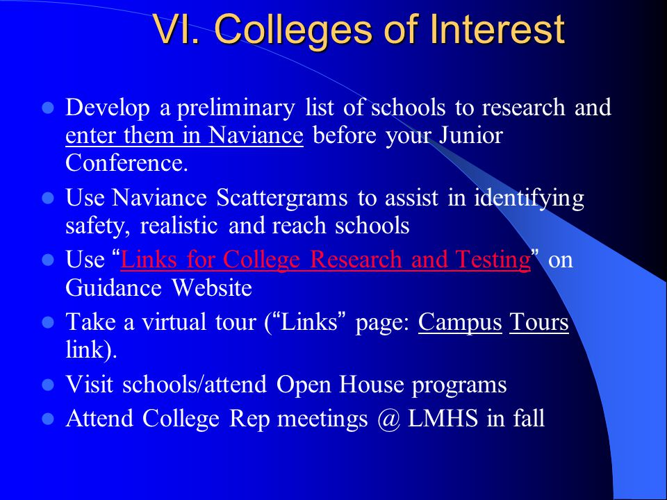 VI. Colleges of Interest Develop a preliminary list of schools to research and enter them in Naviance before your Junior Conference. Use Naviance Scat