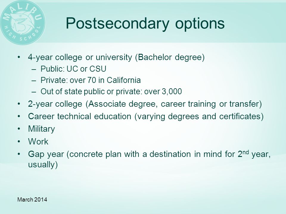 Postsecondary options 4-year college or university (Bachelor degree) –Public: UC or CSU –Private: over 70 in California –Out of state public or private: over 3,000 2-year college (Associate degree, career training or transfer) Career technical education (varying degrees and certificates) Military Work Gap year (concrete plan with a destination in mind for 2 nd year, usually) March 2014
