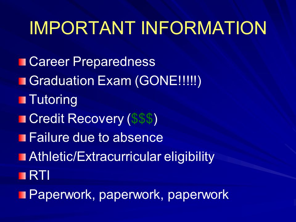 IMPORTANT INFORMATION Career Preparedness Graduation Exam (GONE!!!!!) Tutoring Credit Recovery ($$$) Failure due to absence Athletic/Extracurricular eligibility RTI Paperwork, paperwork, paperwork