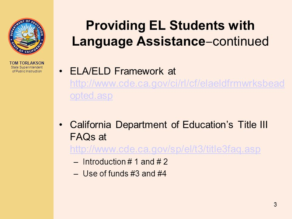 TOM TORLAKSON State Superintendent of Public Instruction Providing EL Students with Language Assistance ‒ continued ELA/ELD Framework at http://www.cde.ca.gov/ci/rl/cf/elaeldfrmwrksbead opted.asp http://www.cde.ca.gov/ci/rl/cf/elaeldfrmwrksbead opted.asp California Department of Education's Title III FAQs at http://www.cde.ca.gov/sp/el/t3/title3faq.asp http://www.cde.ca.gov/sp/el/t3/title3faq.asp –Introduction # 1 and # 2 –Use of funds #3 and #4 3