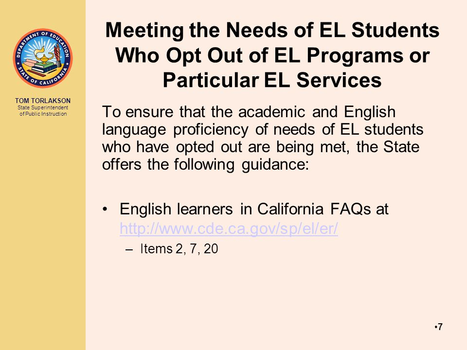 TOM TORLAKSON State Superintendent of Public Instruction Meeting the Needs of EL Students Who Opt Out of EL Programs or Particular EL Services To ensure that the academic and English language proficiency of needs of EL students who have opted out are being met, the State offers the following guidance: English learners in California FAQs at http://www.cde.ca.gov/sp/el/er/ http://www.cde.ca.gov/sp/el/er/ –Items 2, 7, 20 7