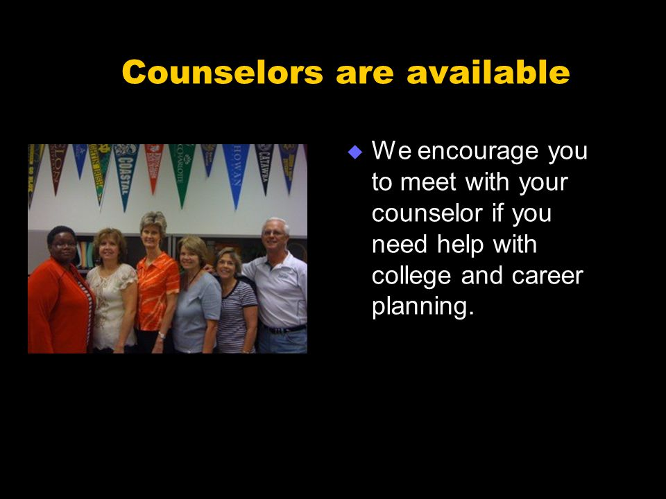 Counselors are available  We encourage you to meet with your counselor if you need help with college and career planning.