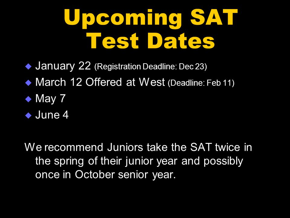 Upcoming SAT Test Dates  January 22 (Registration Deadline: Dec 23)  March 12 Offered at West (Deadline: Feb 11)  May 7  June 4 We recommend Juniors take the SAT twice in the spring of their junior year and possibly once in October senior year.