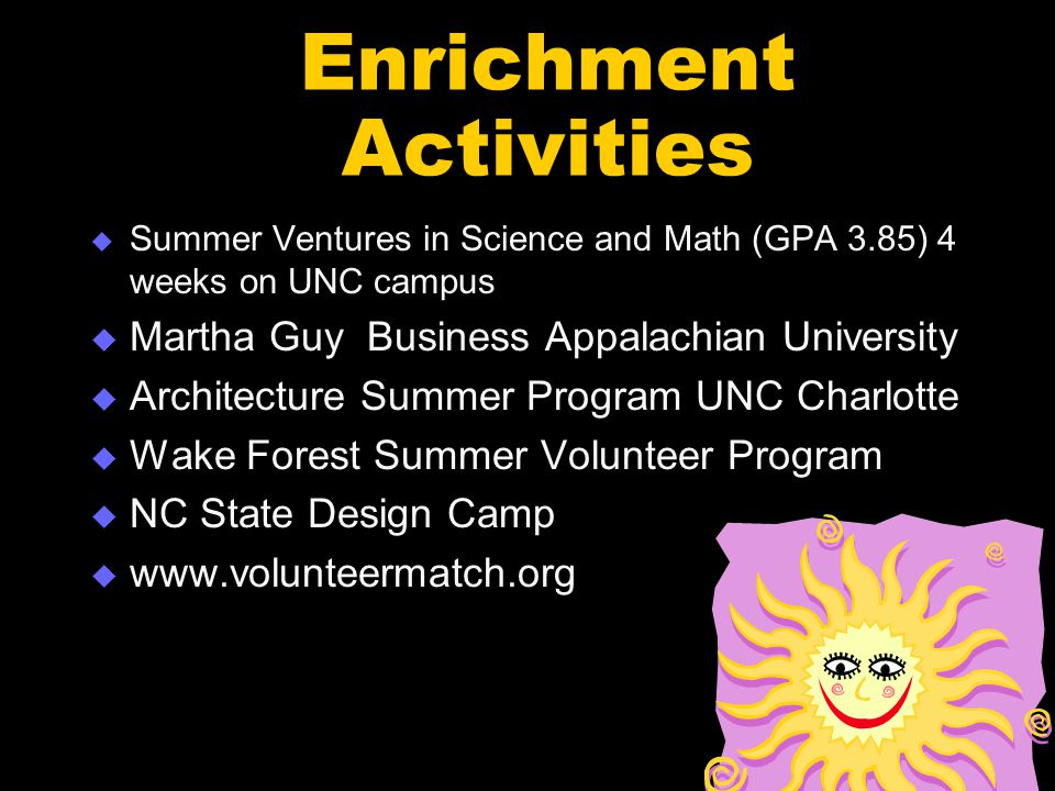 Enrichment Activities  Summer Ventures in Science and Math (GPA 3.85) 4 weeks on UNC campus  Martha Guy Business Appalachian University  Architecture Summer Program UNC Charlotte  Wake Forest Summer Volunteer Program  NC State Design Camp  www.volunteermatch.org