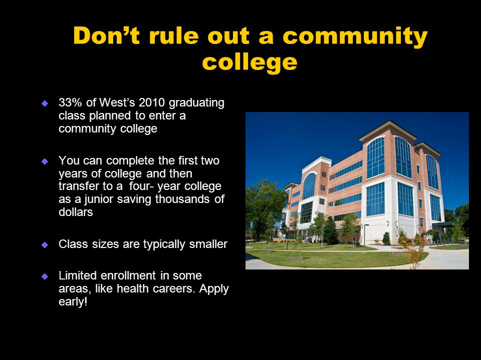 Don't rule out a community college  33% of West's 2010 graduating class planned to enter a community college  You can complete the first two years of college and then transfer to a four- year college as a junior saving thousands of dollars  Class sizes are typically smaller  Limited enrollment in some areas, like health careers.
