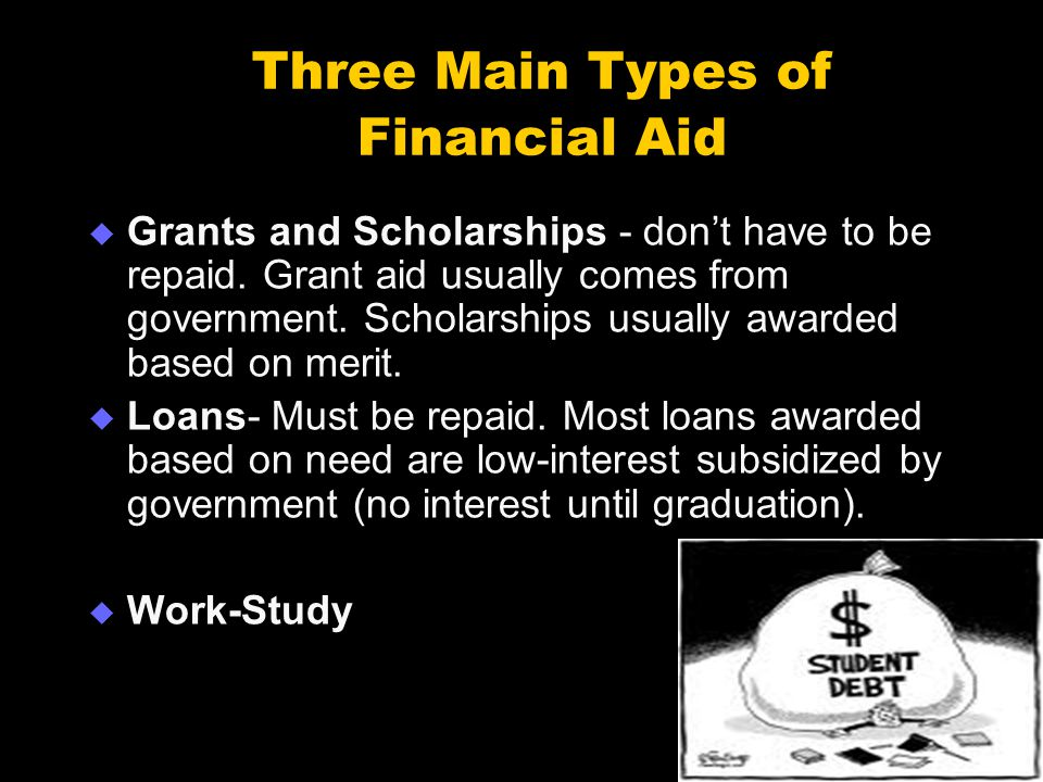 Three Main Types of Financial Aid  Grants and Scholarships - don't have to be repaid.