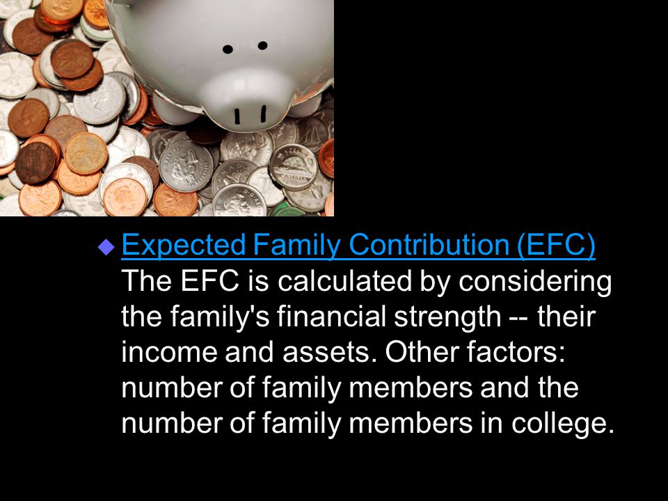  Expected Family Contribution (EFC) The EFC is calculated by considering the family s financial strength -- their income and assets.