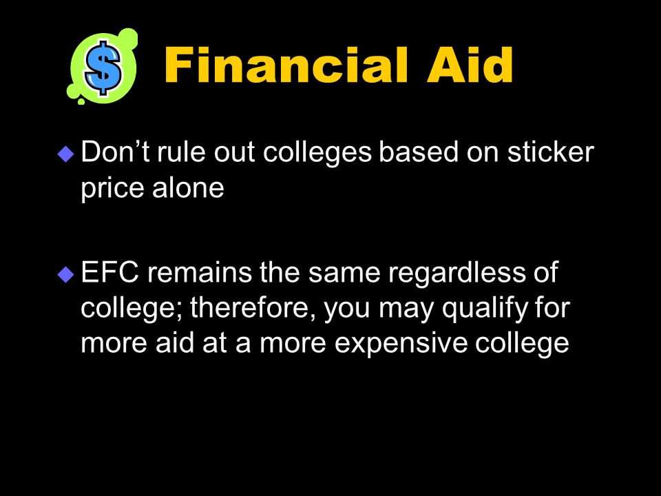 Financial Aid  Don't rule out colleges based on sticker price alone  EFC remains the same regardless of college; therefore, you may qualify for more aid at a more expensive college