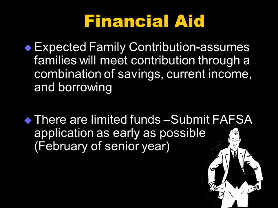 Financial Aid  Expected Family Contribution-assumes families will meet contribution through a combination of savings, current income, and borrowing  There are limited funds –Submit FAFSA application as early as possible (February of senior year)