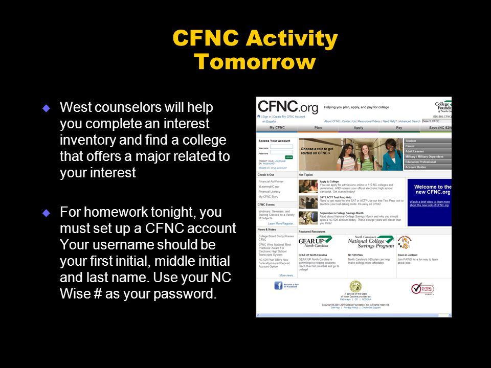 CFNC Activity Tomorrow  West counselors will help you complete an interest inventory and find a college that offers a major related to your interest  For homework tonight, you must set up a CFNC account Your username should be your first initial, middle initial and last name.