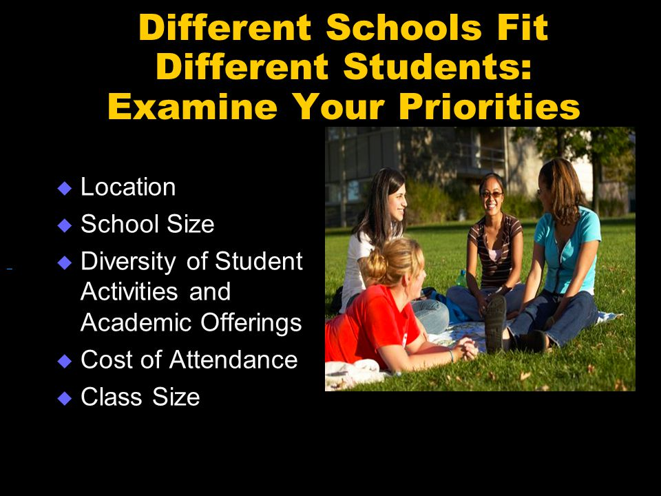 Different Schools Fit Different Students: Examine Your Priorities  Location  School Size  Diversity of Student Activities and Academic Offerings  Cost of Attendance  Class Size